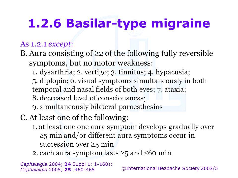 Cephalalgia 2004; 24 Suppl 1: 1-160); Cephalalgia 2005; 25: 460-465 ©International Headache Society 2003/5 1.2.6 Basilar-type migraine As 1.2.1 except