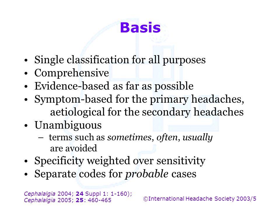 Cephalalgia 2004; 24 Suppl 1: 1-160); Cephalalgia 2005; 25: 460-465 ©International Headache Society 2003/5 Basis Single classification for all purpose