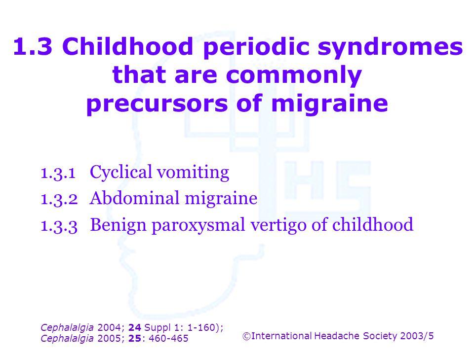 Cephalalgia 2004; 24 Suppl 1: 1-160); Cephalalgia 2005; 25: 460-465 ©International Headache Society 2003/5 1.3 Childhood periodic syndromes that are c