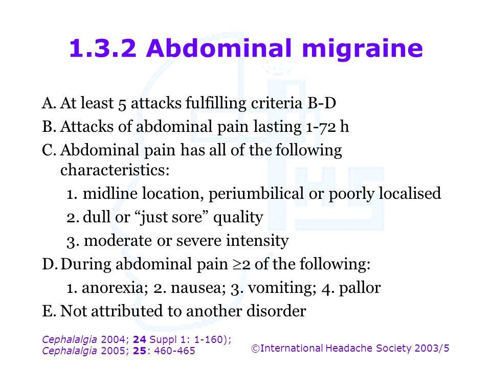 Cephalalgia 2004; 24 Suppl 1: 1-160); Cephalalgia 2005; 25: 460-465 ©International Headache Society 2003/5 1.3.2 Abdominal migraine A.At least 5 attac