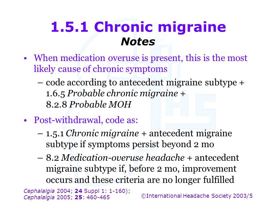 Cephalalgia 2004; 24 Suppl 1: 1-160); Cephalalgia 2005; 25: 460-465 ©International Headache Society 2003/5 1.5.1 Chronic migraine Notes When medicatio