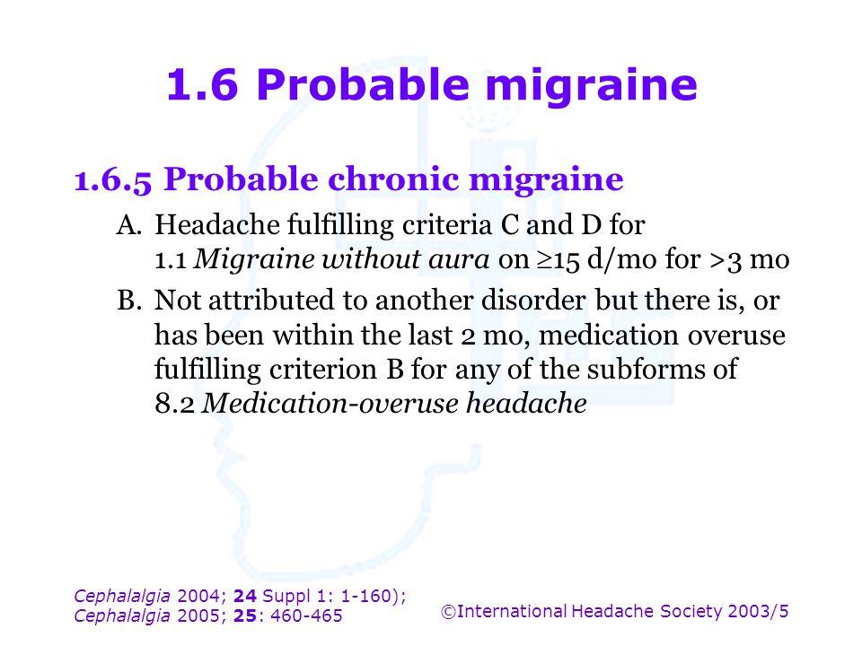 Cephalalgia 2004; 24 Suppl 1: 1-160); Cephalalgia 2005; 25: 460-465 ©International Headache Society 2003/5 1.6 Probable migraine 1.6.5Probable chronic