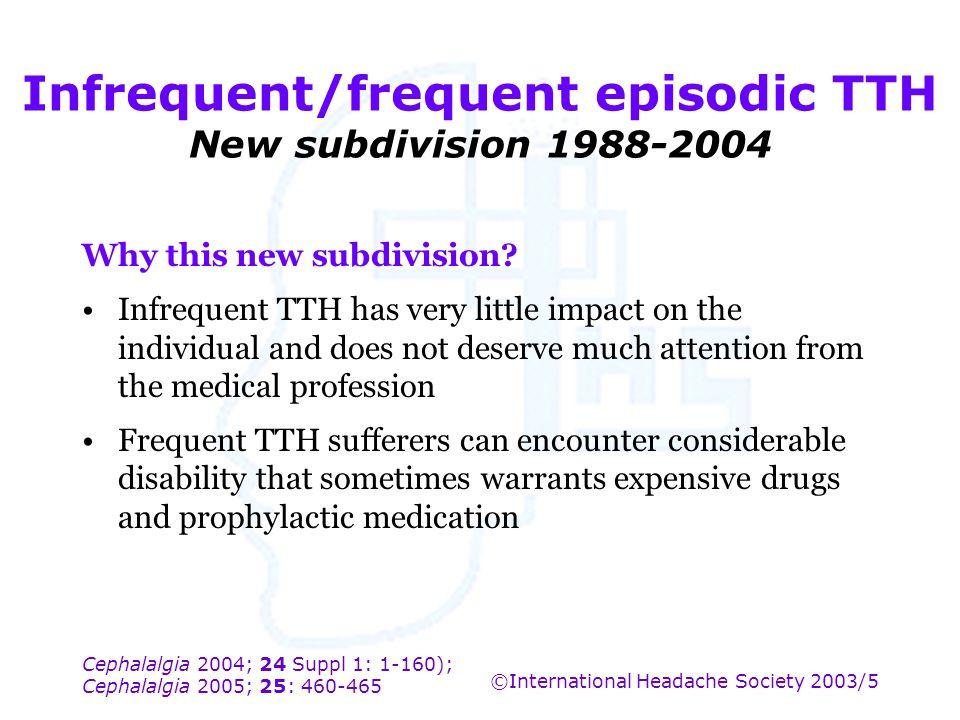 Cephalalgia 2004; 24 Suppl 1: 1-160); Cephalalgia 2005; 25: 460-465 ©International Headache Society 2003/5 Infrequent/frequent episodic TTH New subdiv