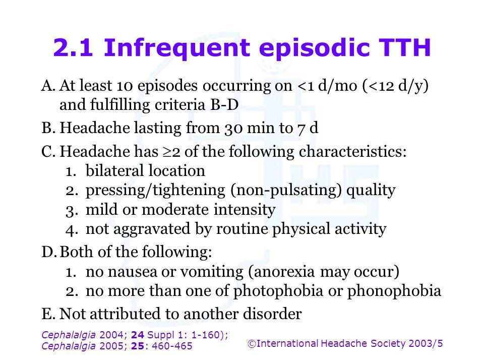 Cephalalgia 2004; 24 Suppl 1: 1-160); Cephalalgia 2005; 25: 460-465 ©International Headache Society 2003/5 2.1 Infrequent episodic TTH A.At least 10 e