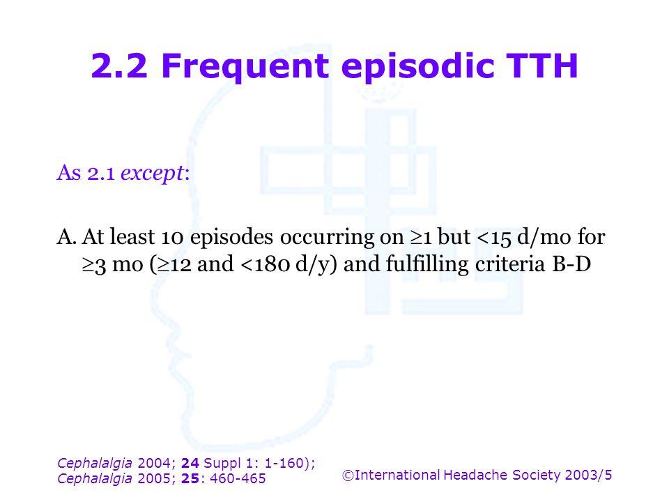 Cephalalgia 2004; 24 Suppl 1: 1-160); Cephalalgia 2005; 25: 460-465 ©International Headache Society 2003/5 2.2 Frequent episodic TTH As 2.1 except: A.