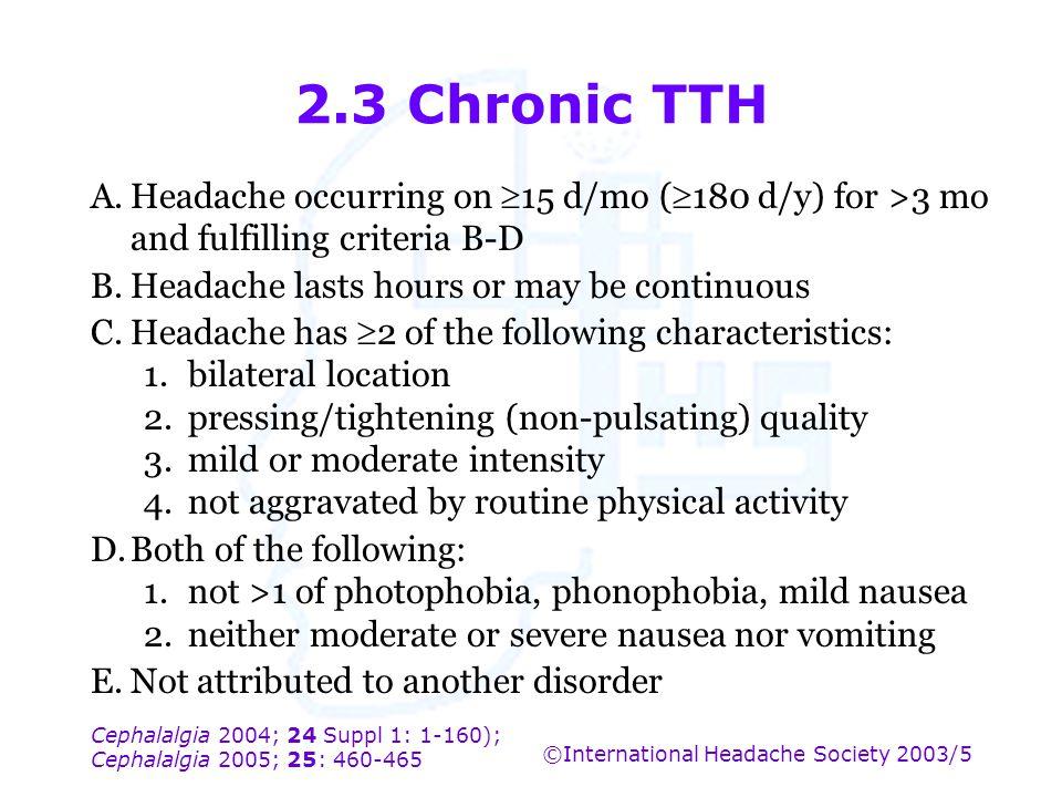 Cephalalgia 2004; 24 Suppl 1: 1-160); Cephalalgia 2005; 25: 460-465 ©International Headache Society 2003/5 2.3 Chronic TTH A.Headache occurring on  1