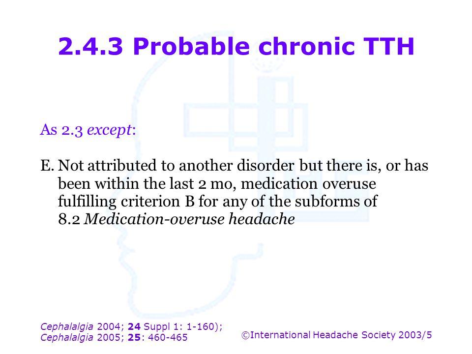 Cephalalgia 2004; 24 Suppl 1: 1-160); Cephalalgia 2005; 25: 460-465 ©International Headache Society 2003/5 2.4.3 Probable chronic TTH As 2.3 except: E