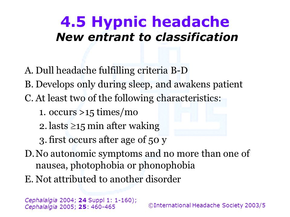 Cephalalgia 2004; 24 Suppl 1: 1-160); Cephalalgia 2005; 25: 460-465 ©International Headache Society 2003/5 4.5 Hypnic headache New entrant to classifi