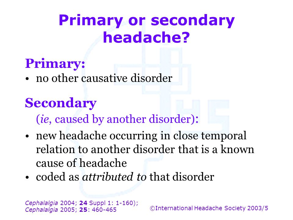 Cephalalgia 2004; 24 Suppl 1: 1-160); Cephalalgia 2005; 25: 460-465 ©International Headache Society 2003/5 Primary or secondary headache? Primary: no