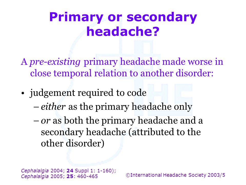 Cephalalgia 2004; 24 Suppl 1: 1-160); Cephalalgia 2005; 25: 460-465 ©International Headache Society 2003/5 Primary or secondary headache? A pre-existi