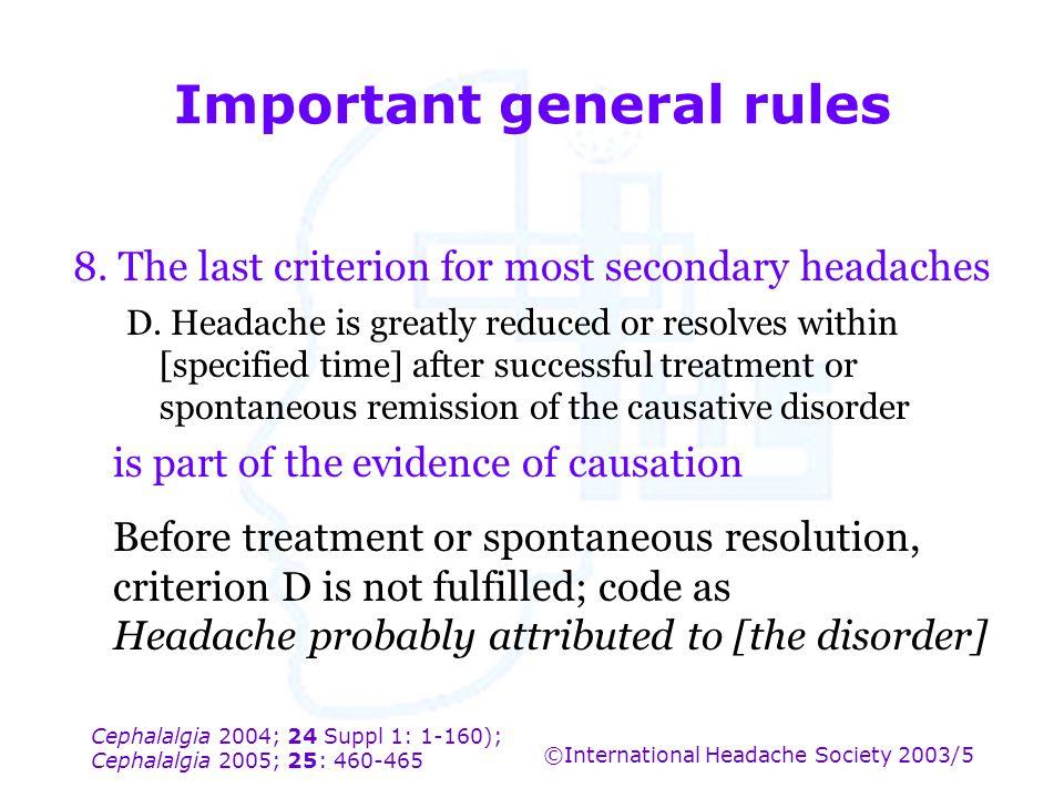 Cephalalgia 2004; 24 Suppl 1: 1-160); Cephalalgia 2005; 25: 460-465 ©International Headache Society 2003/5 Important general rules 8. The last criteri