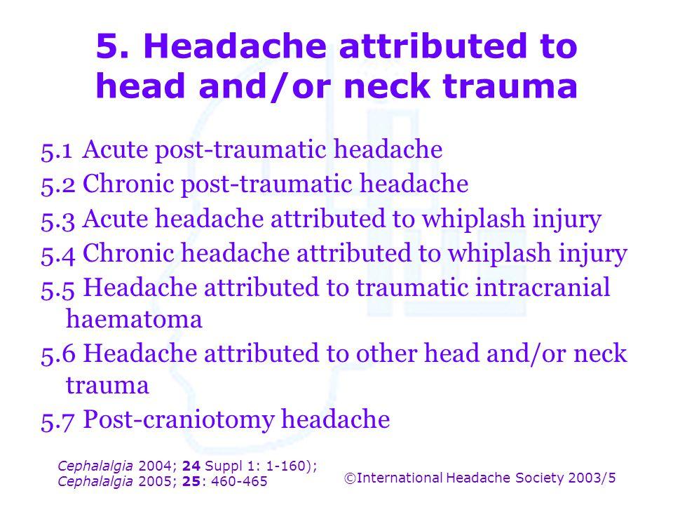 Cephalalgia 2004; 24 Suppl 1: 1-160); Cephalalgia 2005; 25: 460-465 ©International Headache Society 2003/5 5. Headache attributed to head and/or neck