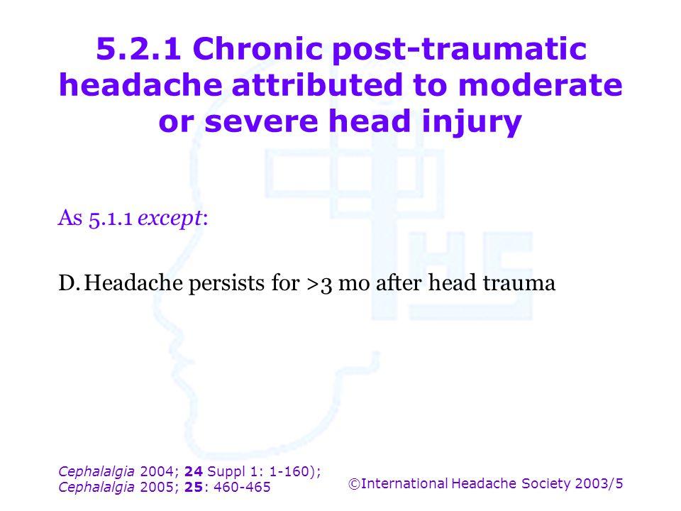 Cephalalgia 2004; 24 Suppl 1: 1-160); Cephalalgia 2005; 25: 460-465 ©International Headache Society 2003/5 5.2.1 Chronic post-traumatic headache attri