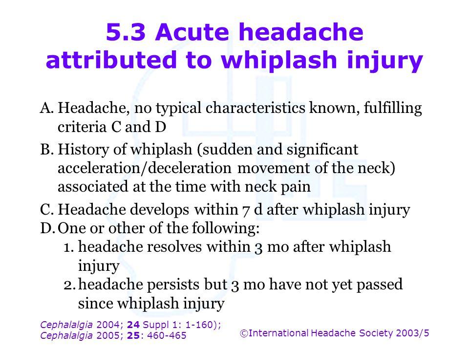 Cephalalgia 2004; 24 Suppl 1: 1-160); Cephalalgia 2005; 25: 460-465 ©International Headache Society 2003/5 5.3 Acute headache attributed to whiplash i