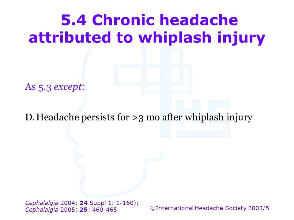 Cephalalgia 2004; 24 Suppl 1: 1-160); Cephalalgia 2005; 25: 460-465 ©International Headache Society 2003/5 5.4 Chronic headache attributed to whiplash