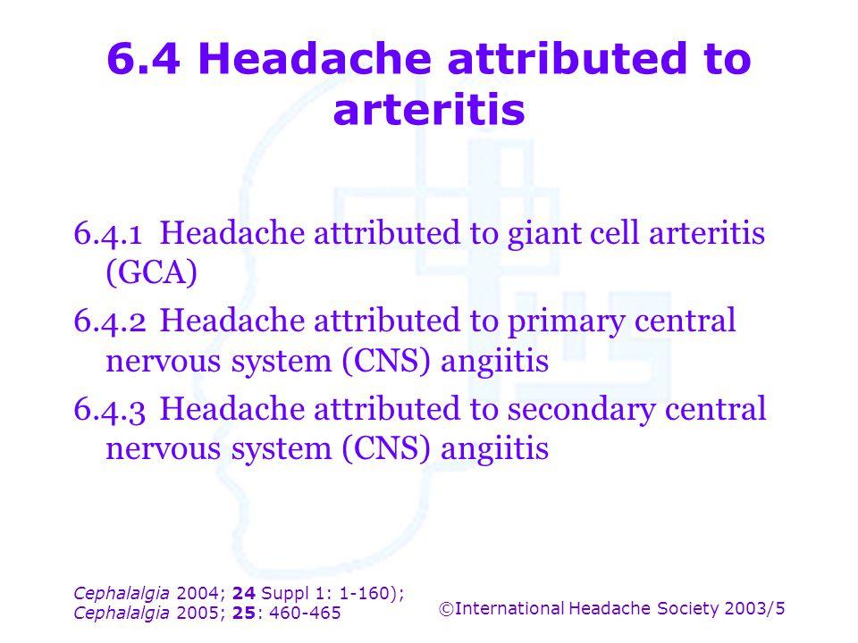 Cephalalgia 2004; 24 Suppl 1: 1-160); Cephalalgia 2005; 25: 460-465 ©International Headache Society 2003/5 6.4 Headache attributed to arteritis 6.4.1H