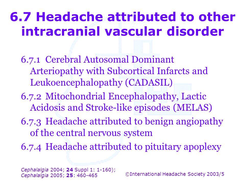 Cephalalgia 2004; 24 Suppl 1: 1-160); Cephalalgia 2005; 25: 460-465 ©International Headache Society 2003/5 6.7 Headache attributed to other intracrani