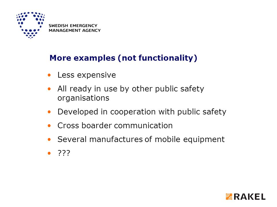 More examples (not functionality) Less expensive All ready in use by other public safety organisations Developed in cooperation with public safety Cross boarder communication Several manufactures of mobile equipment