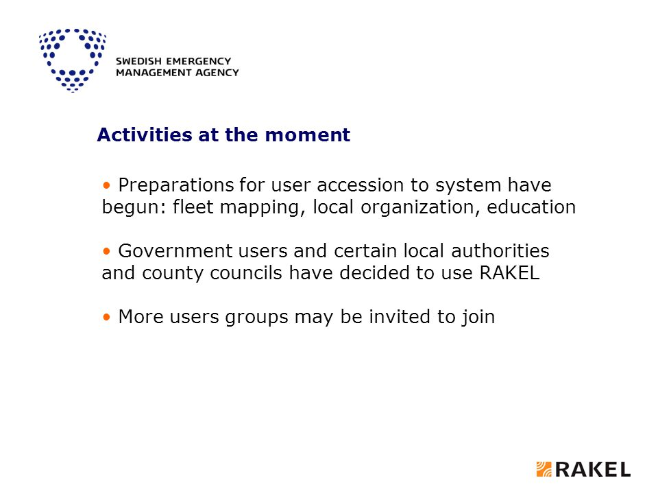 Preparations for user accession to system have begun: fleet mapping, local organization, education Government users and certain local authorities and county councils have decided to use RAKEL More users groups may be invited to join Activities at the moment