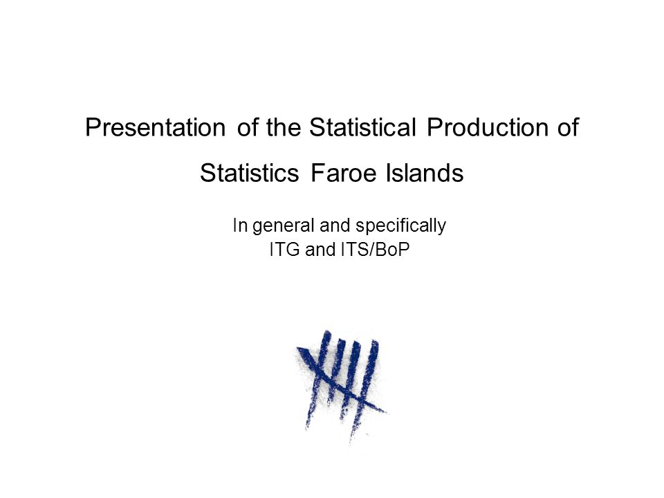 Presentation of the Statistical Production of Statistics Faroe Islands In general and specifically ITG and ITS/BoP
