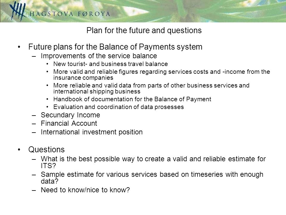 Future plans for the Balance of Payments system –Improvements of the service balance New tourist- and business travel balance More valid and reliable figures regarding services costs and -income from the insurance companies More reliable and valid data from parts of other business services and international shipping business Handbook of documentation for the Balance of Payment Evaluation and coordination of data prosesses –Secundary Income –Financial Account –International investment position Questions –What is the best possible way to create a valid and reliable estimate for ITS.