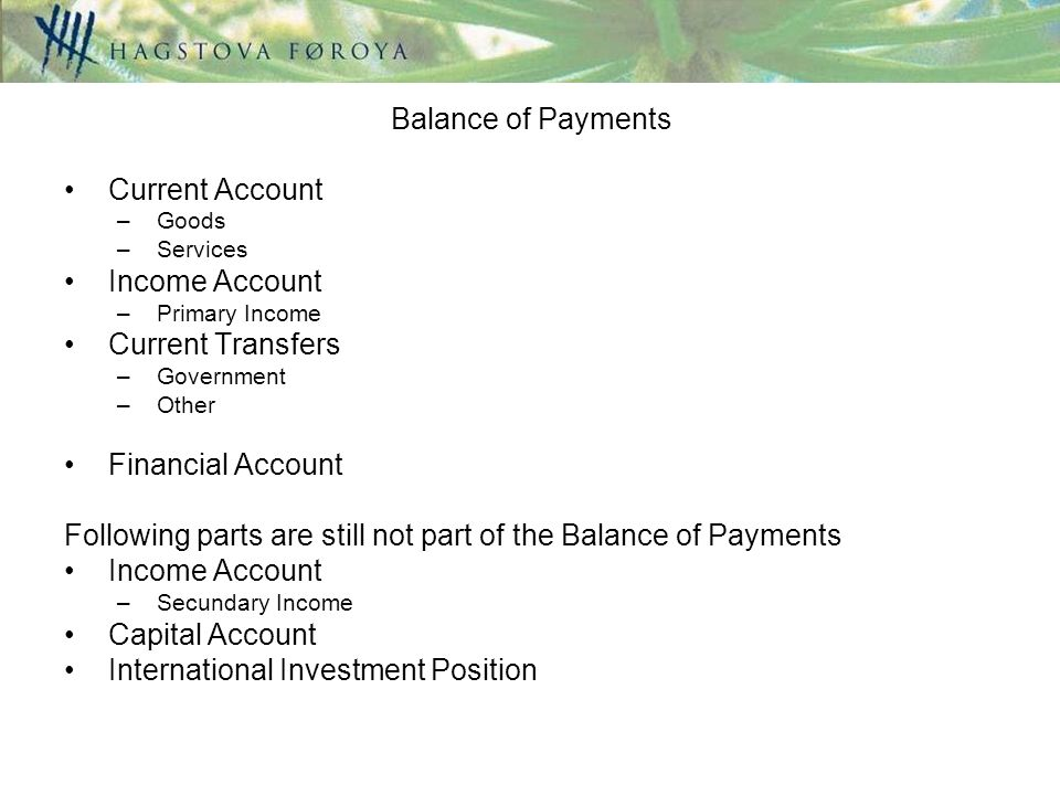 Balance of Payments Current Account –Goods –Services Income Account –Primary Income Current Transfers –Government –Other Financial Account Following parts are still not part of the Balance of Payments Income Account –Secundary Income Capital Account International Investment Position