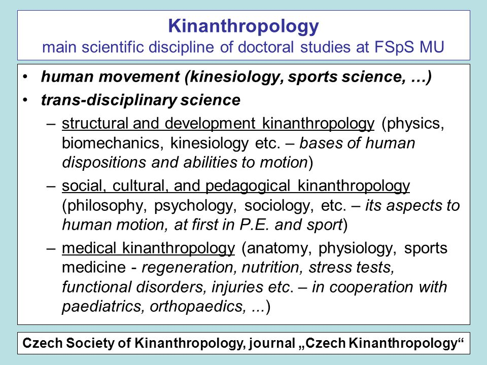 Kinanthropology main scientific discipline of doctoral studies at FSpS MU human movement (kinesiology, sports science, …) trans-disciplinary science –structural and development kinanthropology (physics, biomechanics, kinesiology etc.