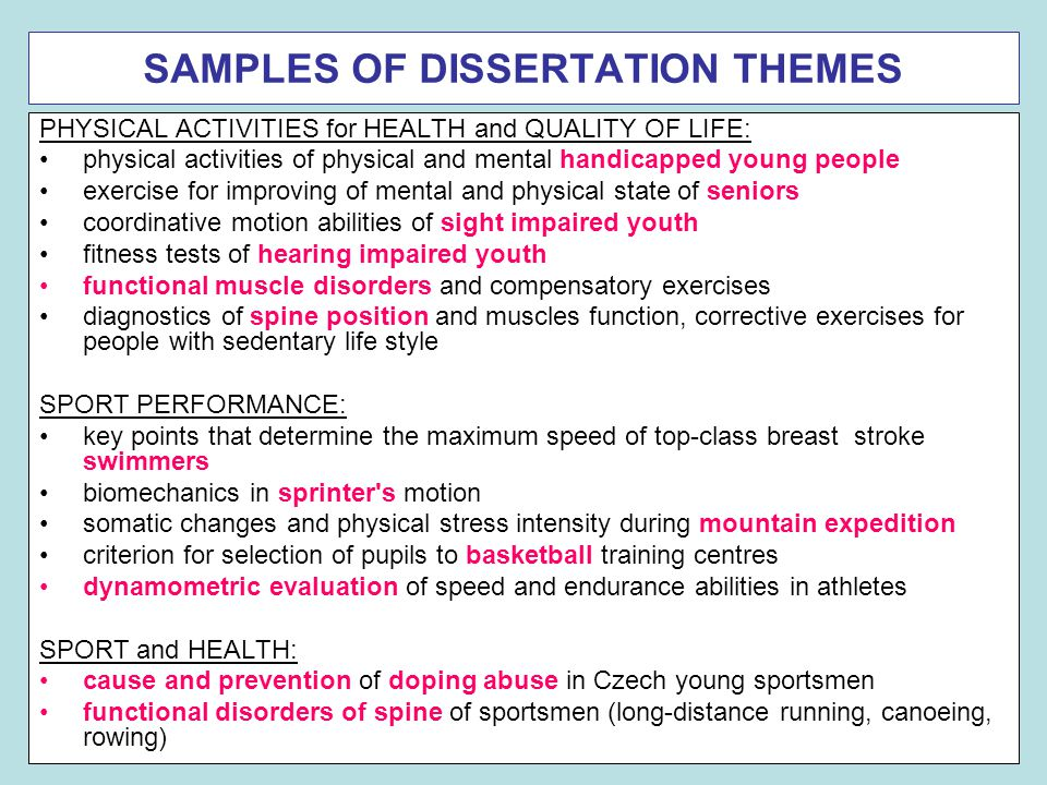 SAMPLES OF DISSERTATION THEMES PHYSICAL ACTIVITIES for HEALTH and QUALITY OF LIFE: physical activities of physical and mental handicapped young people exercise for improving of mental and physical state of seniors coordinative motion abilities of sight impaired youth fitness tests of hearing impaired youth functional muscle disorders and compensatory exercises diagnostics of spine position and muscles function, corrective exercises for people with sedentary life style SPORT PERFORMANCE: key points that determine the maximum speed of top-class breast stroke swimmers biomechanics in sprinter s motion somatic changes and physical stress intensity during mountain expedition criterion for selection of pupils to basketball training centres dynamometric evaluation of speed and endurance abilities in athletes SPORT and HEALTH: cause and prevention of doping abuse in Czech young sportsmen functional disorders of spine of sportsmen (long-distance running, canoeing, rowing)