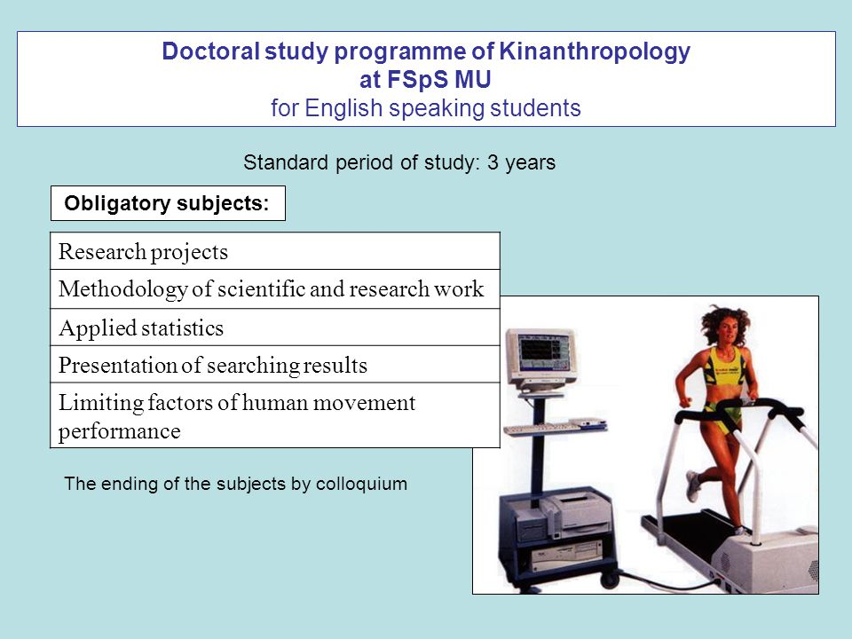 Doctoral study programme of Kinanthropology at FSpS MU for English speaking students The ending of the subjects by colloquium Research projects Methodology of scientific and research work Applied statistics Presentation of searching results Limiting factors of human movement performance Obligatory subjects: Standard period of study: 3 years