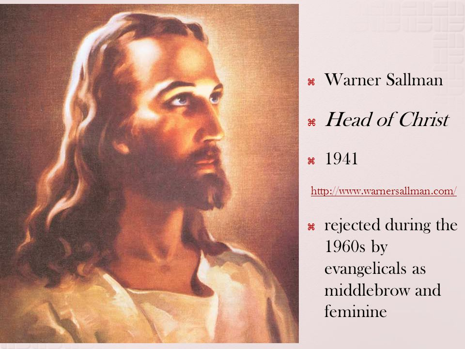  Warner Sallman  Head of Christ  1941 http://www.warnersallman.com/  rejected during the 1960s by evangelicals as middlebrow and feminine