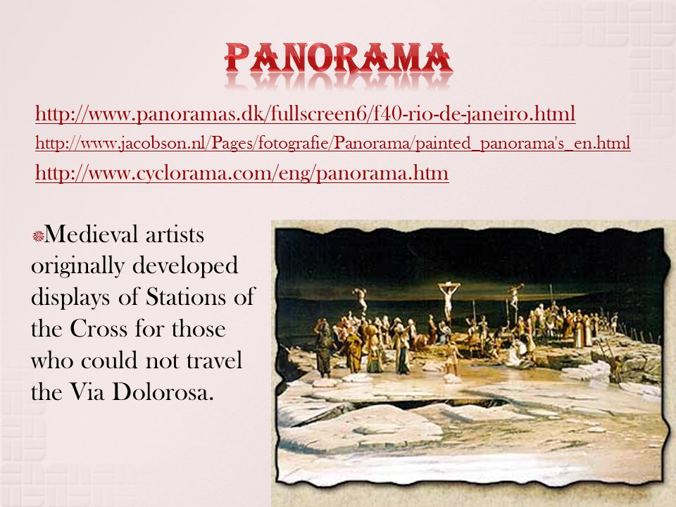 http://www.panoramas.dk/fullscreen6/f40-rio-de-janeiro.html http://www.jacobson.nl/Pages/fotografie/Panorama/painted_panorama s_en.html http://www.cyclorama.com/eng/panorama.htm  Medieval artists originally developed displays of Stations of the Cross for those who could not travel the Via Dolorosa.