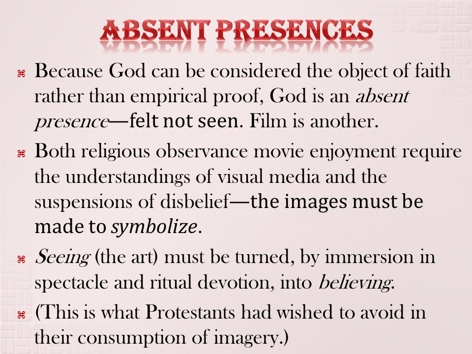  Because God can be considered the object of faith rather than empirical proof, God is an absent presence —felt not seen. Film is another.  Both rel