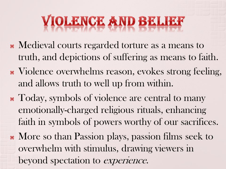  Medieval courts regarded torture as a means to truth, and depictions of suffering as means to faith.  Violence overwhelms reason, evokes strong fee