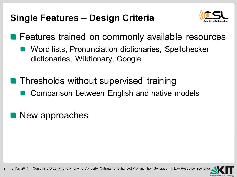 915-May-2014 Single Features – Design Criteria Features trained on commonly available resources Word lists, Pronunciation dictionaries, Spellchecker dictionaries, Wiktionary, Google Thresholds without supervised training Comparison between English and native models New approaches Combining Grapheme-to-Phoneme Converter Outputs for Enhanced Pronunciation Generation in Low-Resource Scenarios