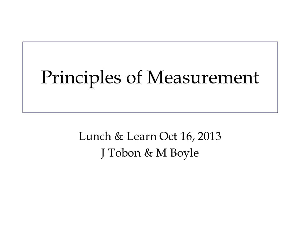 Principles of Measurement Lunch & Learn Oct 16, 2013 J Tobon & M Boyle