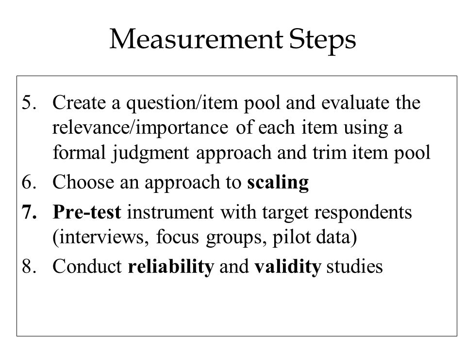 Measurement Steps 5.Create a question/item pool and evaluate the relevance/importance of each item using a formal judgment approach and trim item pool 6.Choose an approach to scaling 7.Pre-test instrument with target respondents (interviews, focus groups, pilot data) 8.Conduct reliability and validity studies