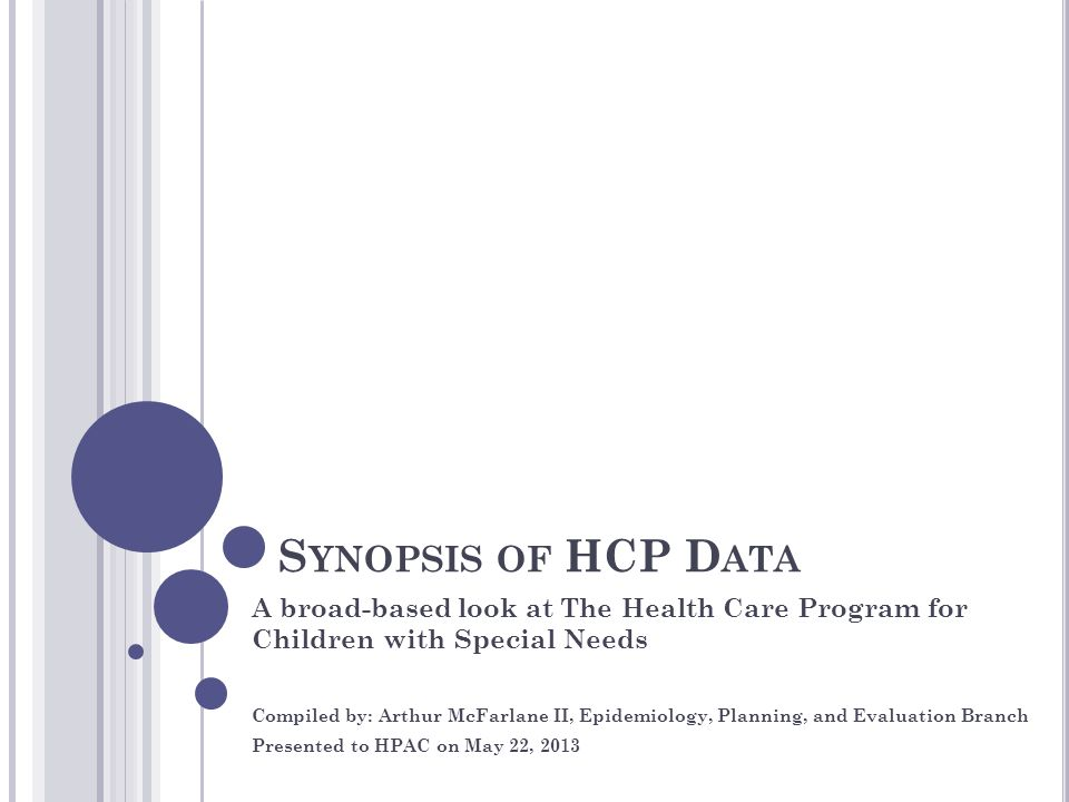 S YNOPSIS OF HCP D ATA A broad-based look at The Health Care Program for Children with Special Needs Compiled by: Arthur McFarlane II, Epidemiology, Planning, and Evaluation Branch Presented to HPAC on May 22, 2013