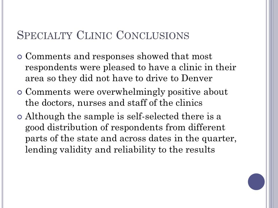 S PECIALTY C LINIC C ONCLUSIONS Comments and responses showed that most respondents were pleased to have a clinic in their area so they did not have to drive to Denver Comments were overwhelmingly positive about the doctors, nurses and staff of the clinics Although the sample is self-selected there is a good distribution of respondents from different parts of the state and across dates in the quarter, lending validity and reliability to the results