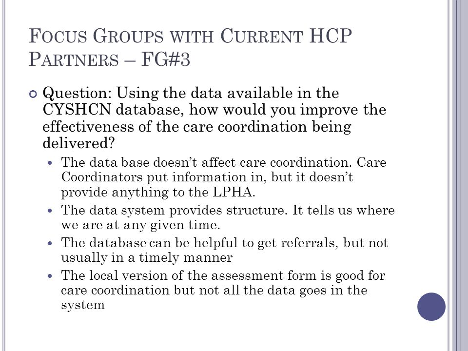 F OCUS G ROUPS WITH C URRENT HCP P ARTNERS – FG#3 Question: Using the data available in the CYSHCN database, how would you improve the effectiveness of the care coordination being delivered.