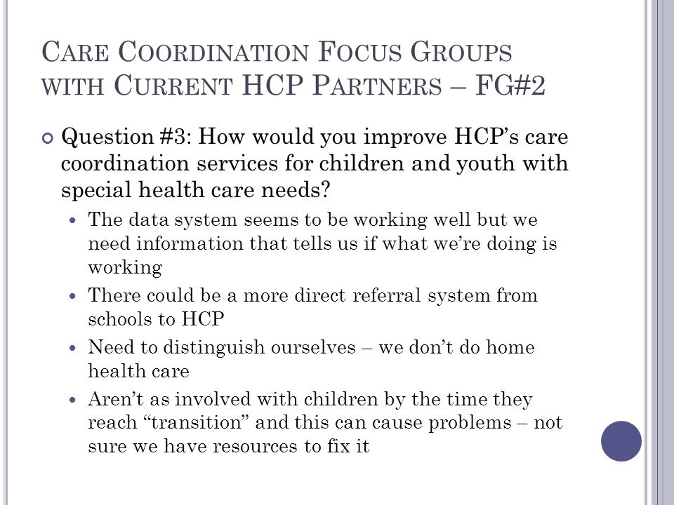 C ARE C OORDINATION F OCUS G ROUPS WITH C URRENT HCP P ARTNERS – FG#2 Question #3: How would you improve HCP's care coordination services for children and youth with special health care needs.