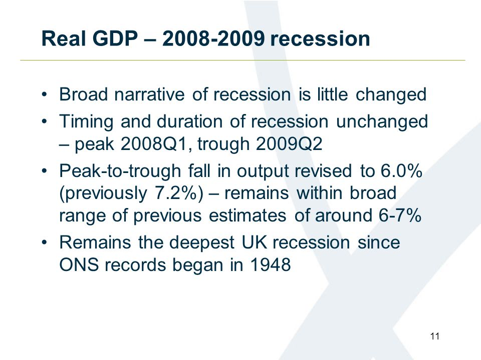 Real GDP – 2008-2009 recession Broad narrative of recession is little changed Timing and duration of recession unchanged – peak 2008Q1, trough 2009Q2 Peak-to-trough fall in output revised to 6.0% (previously 7.2%) – remains within broad range of previous estimates of around 6-7% Remains the deepest UK recession since ONS records began in 1948 11