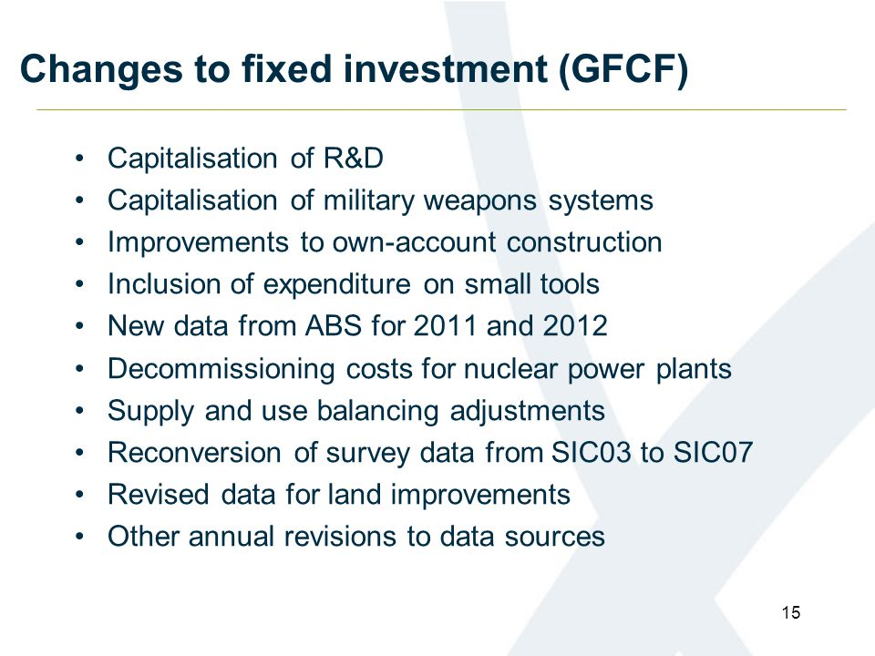 Changes to fixed investment (GFCF) Capitalisation of R&D Capitalisation of military weapons systems Improvements to own-account construction Inclusion of expenditure on small tools New data from ABS for 2011 and 2012 Decommissioning costs for nuclear power plants Supply and use balancing adjustments Reconversion of survey data from SIC03 to SIC07 Revised data for land improvements Other annual revisions to data sources 15
