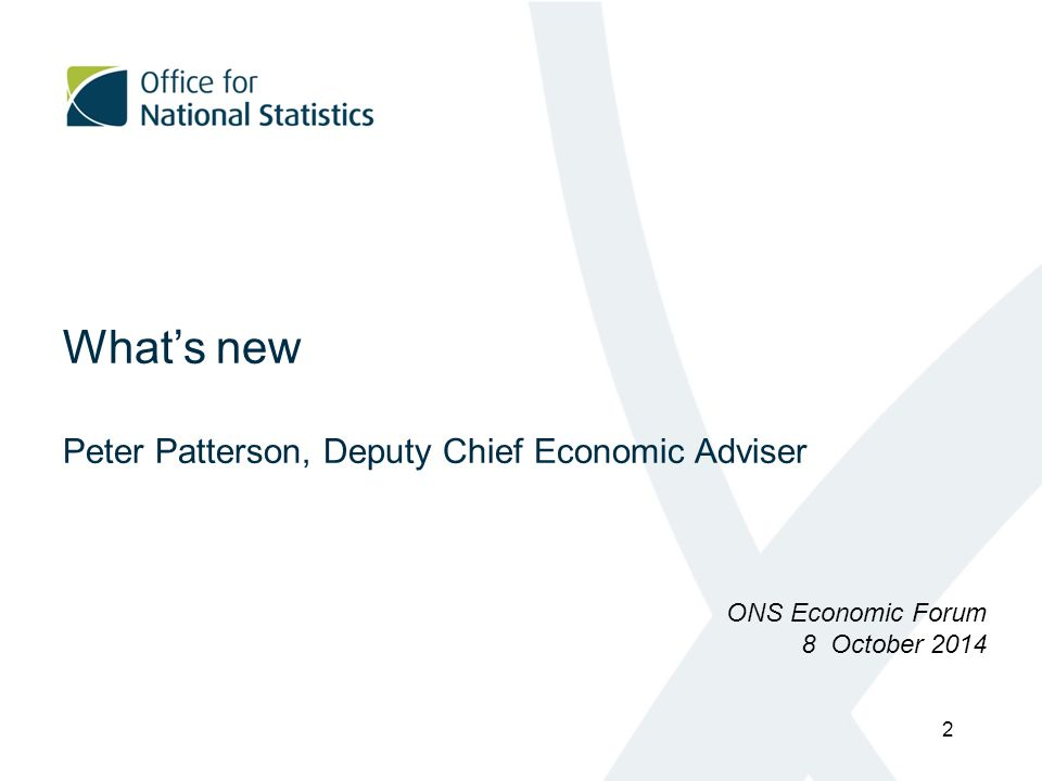 What's new Peter Patterson, Deputy Chief Economic Adviser ONS Economic Forum 8 October 2014 2