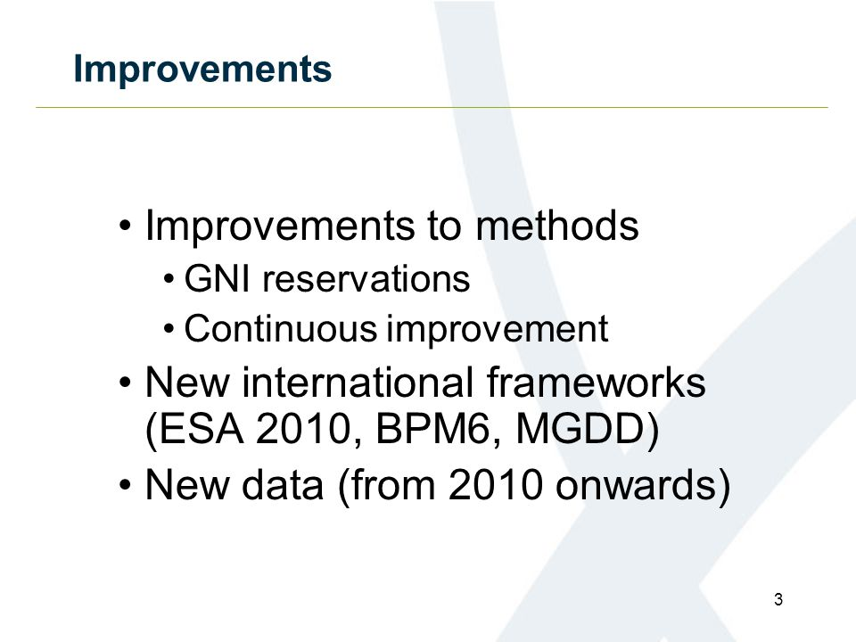 Improvements Improvements to methods GNI reservations Continuous improvement New international frameworks (ESA 2010, BPM6, MGDD) New data (from 2010 onwards) 3