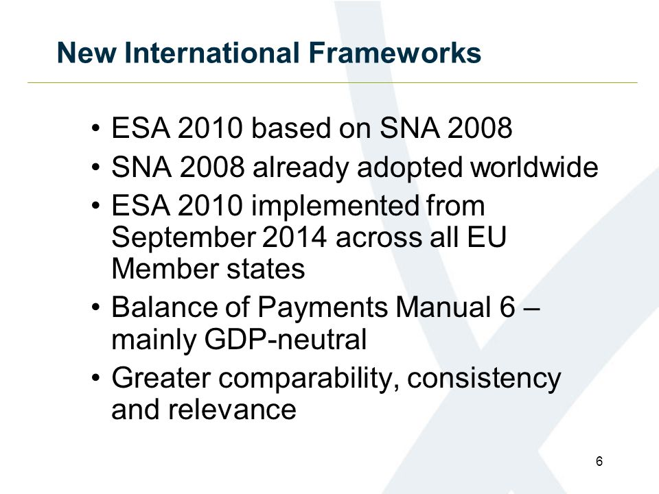 New International Frameworks ESA 2010 based on SNA 2008 SNA 2008 already adopted worldwide ESA 2010 implemented from September 2014 across all EU Member states Balance of Payments Manual 6 – mainly GDP-neutral Greater comparability, consistency and relevance 6