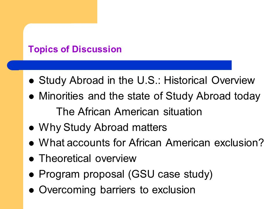 Topics of Discussion Study Abroad in the U.S.: Historical Overview Minorities and the state of Study Abroad today The African American situation Why Study Abroad matters What accounts for African American exclusion.