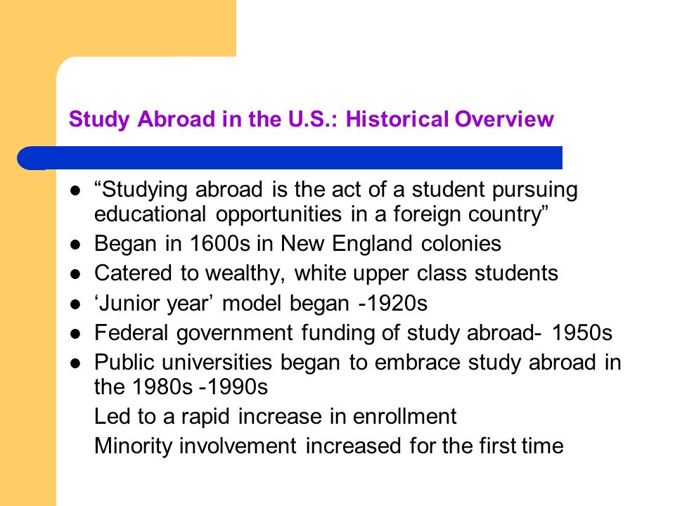 "Study Abroad in the U.S.: Historical Overview ""Studying abroad is the act of a student pursuing educational opportunities in a foreign country"" Began"