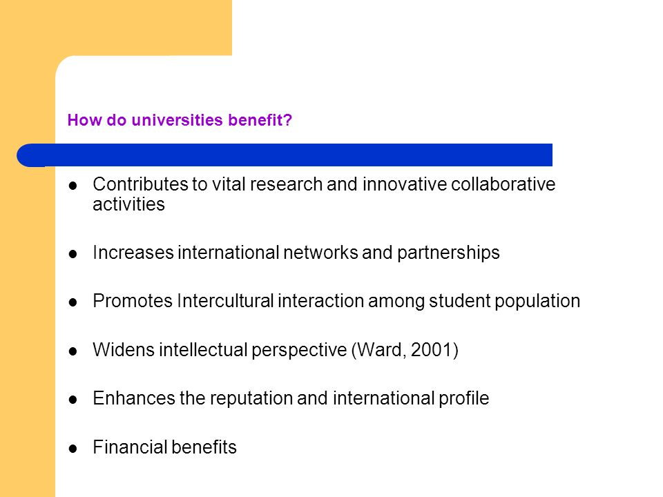 How do universities benefit? Contributes to vital research and innovative collaborative activities Increases international networks and partnerships P