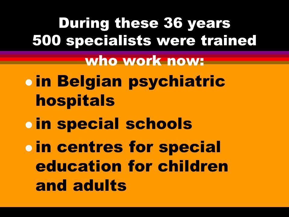 During these 36 years 500 specialists were trained who work now: l in Belgian psychiatric hospitals l in special schools l in centres for special educ