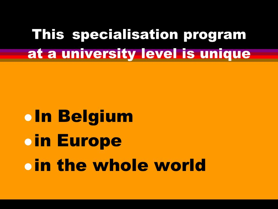 This specialisation program at a university level is unique l In Belgium l in Europe l in the whole world